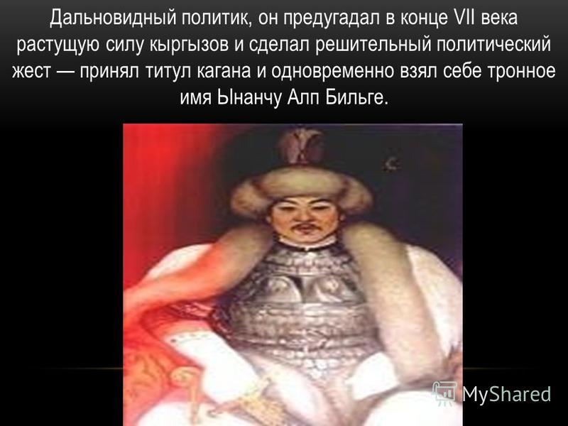 Дальновидный политик, он предугадал в конце VII века растущую силу кыргызов и сделал решительный политический жест принял титул кагана и одновременно взял себе тронное имя Ынанчу Алп Бильге.