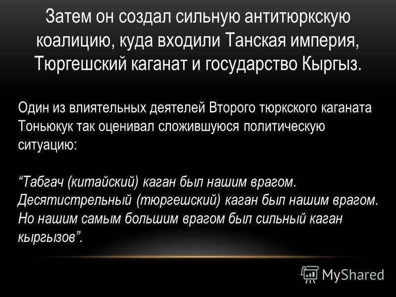 Затем он создал сильную антитюркскую коалицию, куда входили Танская империя, Тюргешский каганат и государство Кыргыз. Один из влиятельных деятелей Второго тюркского каганата Тоньюкук так оценивал сложившуюся политическую ситуацию: Табгач (китайский)
