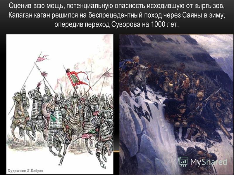 Оценив всю мощь, потенциальную опасность исходившую от кыргызов, Капаган каган решился на беспрецедентный поход через Саяны в зиму, опередив переход Суворова на 1000 лет.