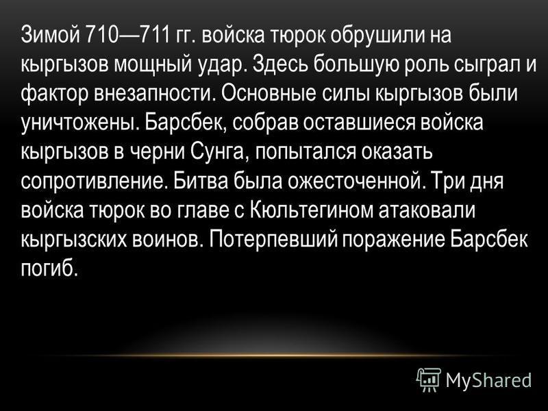 Зимой 710711 гг. войска тюрок обрушили на кыргызов мощный удар. Здесь большую роль сыграл и фактор внезапности. Основные силы кыргызов были уничтожены. Барсбек, собрав оставшиеся войска кыргызов в черни Сунга, попытался оказать сопротивление. Битва б