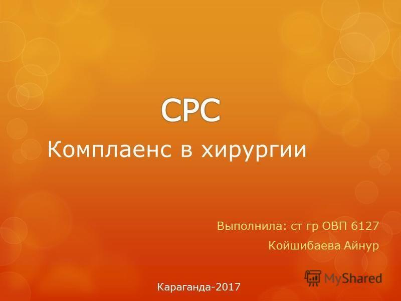 Комплаенс в хирургии Выполнила: ст гр ОВП 6127 Койшибаева Айнур Караганда-2017