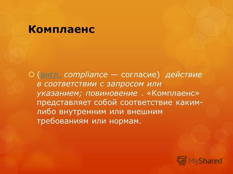 Комплаенс (англ. compliance согласие) действие в соответствии с запросом или указанием; повиновение. «Комплаенс» представляет собой соответствие каким- либо внутренним или внешним требованиям или нормам.англ.