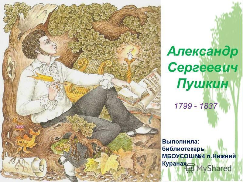 Александр Сергеевич Пушкин Выполнила: библиотекарь МБОУСОШ4 п.Нижний Куранах 1799 - 1837