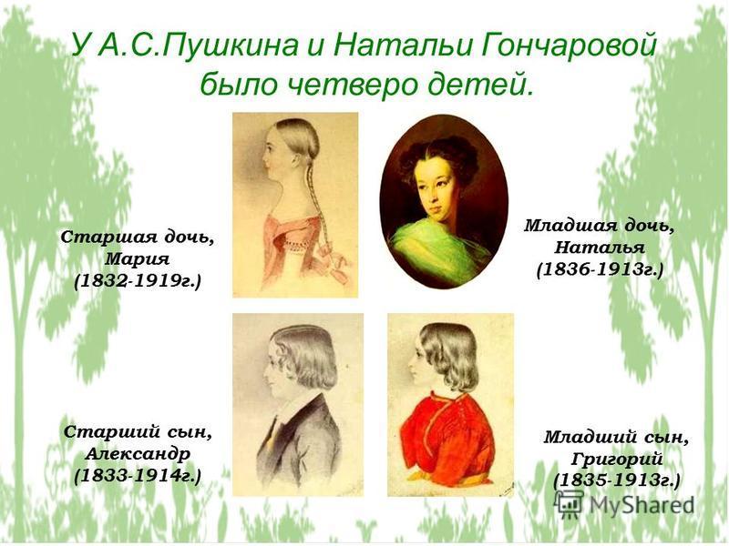 У А.С.Пушкина и Натальи Гончаровой было четверо детей. Старшая дочь, Мария (1832-1919 г.) Старший сын, Александр (1833-1914 г.) Младший сын, Григорий (1835-1913 г.) Младшая дочь, Наталья (1836-1913 г.)