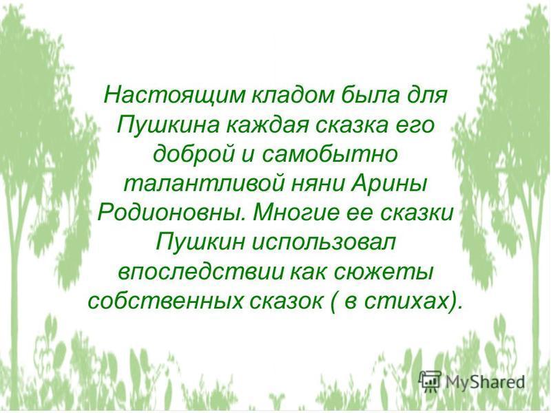 Настоящим кладом была для Пушкина каждая сказка его доброй и самобытно талантливой няни Арины Родионовны. Многие ее сказки Пушкин использовал впоследствии как сюжеты собственных сказок ( в стихах).