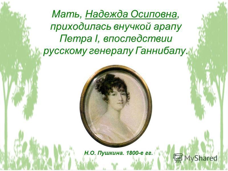 Мать, Надежда Осиповна, приходилась внучкой арапу Петра I, впоследствии русскому генералу Ганнибалу. Н.О. Пушкина. 1800-е гг.