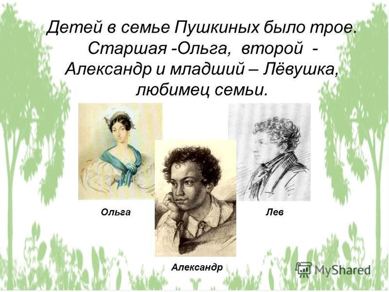 Детей в семье Пушкиных было трое. Старшая -Ольга, второй - Александр и младший – Лёвушка, любимец семьи. Ольга Лев Александр