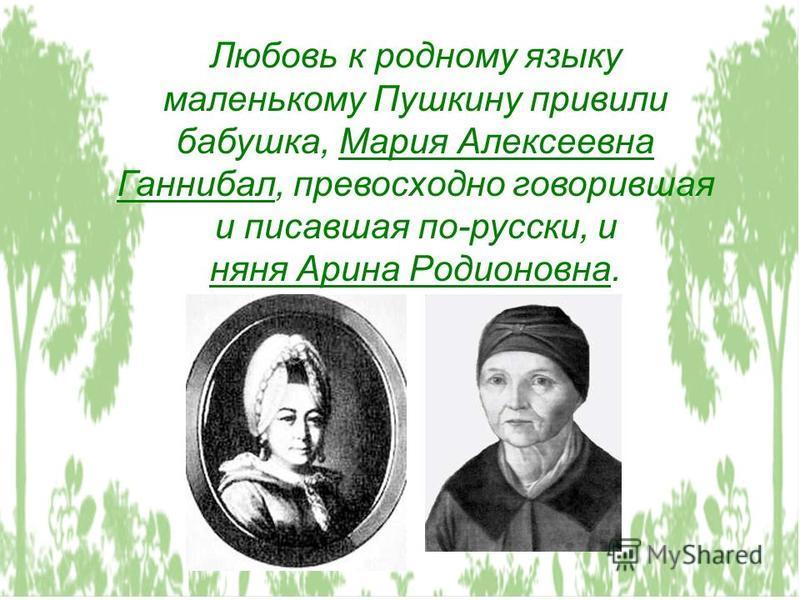 Любовь к родному языку маленькому Пушкину привили бабушка, Мария Алексеевна Ганнибал, превосходно говорившая и писавшая по-русски, и няня Арина Родионовна.