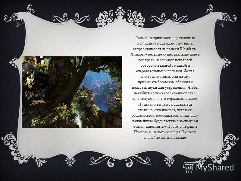 Только неприятности и различные искушения поджидают путника, отправившегося на поиски Шамбалы. Хинары – веселые существа, живущие в тех краях, завлекают искателей обворожительной музыкой и очаровательными песнями. Желая напугать путника, они начнут п