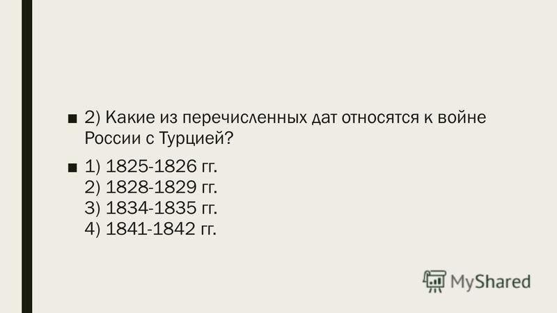2) Какие из перечисленных дат относятся к войне России с Турцией? 1) 1825-1826 гг. 2) 1828-1829 гг. 3) 1834-1835 гг. 4) 1841-1842 гг.