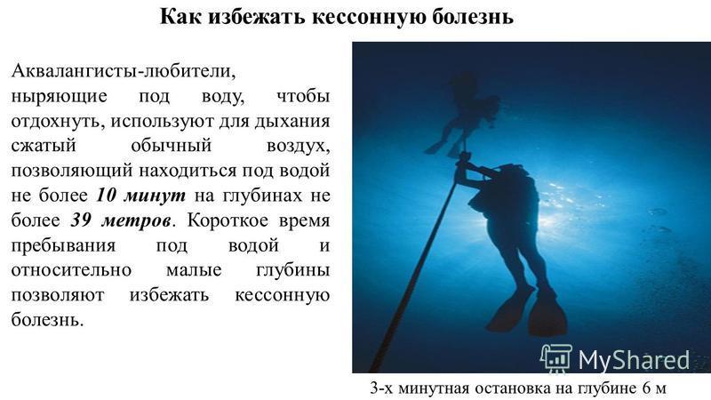 Как избежать кессонную болезнь Аквалангисты-любители, ныряющие под воду, чтобы отдохнуть, используют для дыхания сжатый обычный воздух, позволяющий находиться под водой не более 10 минут на глубинах не более 39 метров. Короткое время пребывания под в