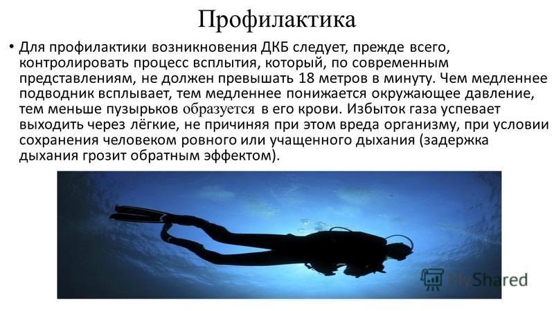 Профилактика Для профилактики возникновения ДКБ следует, прежде всего, контролировать процесс всплытия, который, по современным представлениям, не должен превышать 18 метров в минуту. Чем медленнее подводник всплывает, тем медленнее понижается окружа