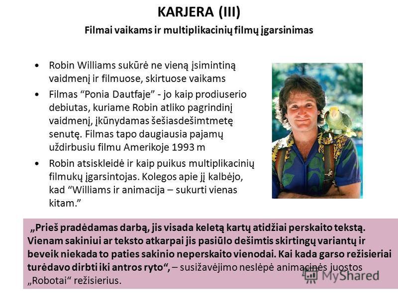KARJERA (III) Filmai vaikams ir multiplikacinių filmų įgarsinimas Robin Williams sukūrė ne vieną įsimintiną vaidmenį ir filmuose, skirtuose vaikams Filmas Ponia Dautfaje - jo kaip prodiuserio debiutas, kuriame Robin atliko pagrindinį vaidmenį, įkūnyd