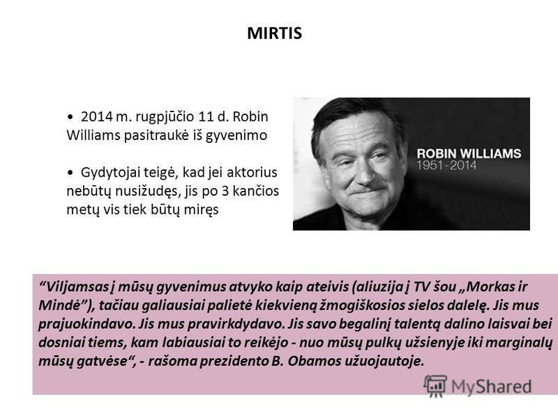 MIRTIS 2014 m. rugpjūčio 11 d. Robin Williams pasitraukė iš gyvenimo Gydytojai teigė, kad jei aktorius nebūtų nusižudęs, jis po 3 kančios metų vis tiek būtų miręs Viljamsas į mūsų gyvenimus atvyko kaip ateivis (aliuzija į TV šou Morkas ir Mindė), tač