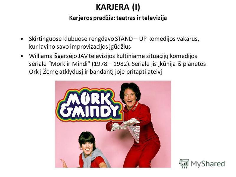 KARJERA (I) Karjeros pradžia: teatras ir televizija Skirtinguose klubuose rengdavo STAND – UP komedijos vakarus, kur lavino savo improvizacijos įgūdžius Williams išgarsėjo JAV televizijos kultiniame situacijų komedijos seriale Mork ir Mindi (1978 – 1
