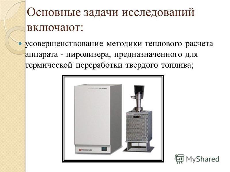 Основные задачи исследований включают: усовершенствование методики теплового расчета аппарата - пиролизера, предназначенного для термической переработки твердого топлива;