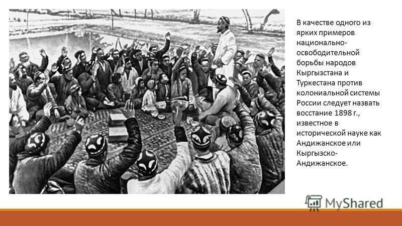В качестве одного из ярких примеров национально- освободительной борьбы народов Кыргызстана и Туркестана против колониальной системы России следует назвать восстание 1898 г., известное в исторической науке как Андижанское или Кыргызско- Андижанское.