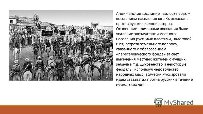 Андижанское восстание явилось первым восстанием населения юга Кыргызстана против русских колонизаторов. Основными причинами восстания были усиление эксплуатации местного населения русскими властями, налоговой гнет, острота земельного вопроса, связанн