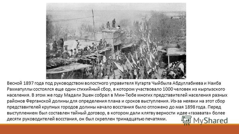 Весной 1897 года под руководством волостного управителя Кугарта Чыйбыла Абдуллабиева и Наиба Рахматуллы состоялся еще один стихийный сбор, в котором участвовало 1000 человек из кыргызского населения. В этом же году Мадали Эшен собрал в Мин-Тюбе многи