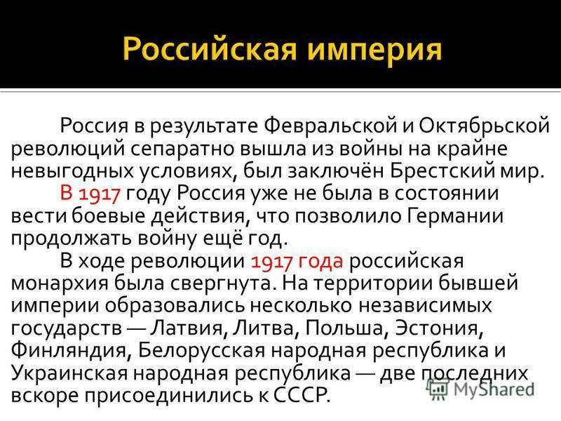 Россия в результате Февральской и Октябрьской революций сепаратно вышла из войны на крайне невыгодных условиях, был заключён Брестский мир. В 1917 году Россия уже не была в состоянии вести боевые действия, что позволило Германии продолжать войну ещё