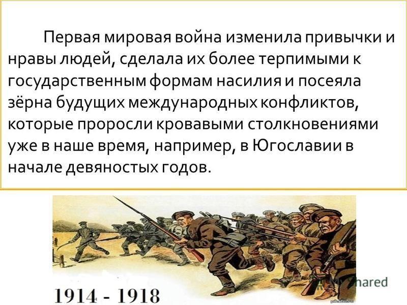 Первая мировая война изменила привычки и нравы людей, сделала их более терпимыми к государственным формам насилия и посеяла зёрна будущих международных конфликтов, которые проросли кровавыми столкновениями уже в наше время, например, в Югославии в на