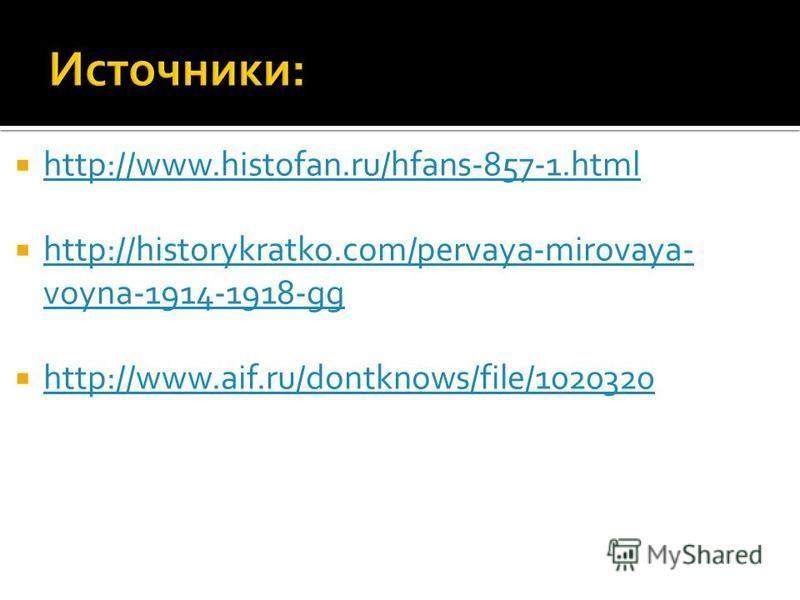 http://www.histofan.ru/hfans-857-1. html http://historykratko.com/pervaya-mirovaya- voyna-1914-1918-gg http://historykratko.com/pervaya-mirovaya- voyna-1914-1918-gg http://www.aif.ru/dontknows/file/1020320