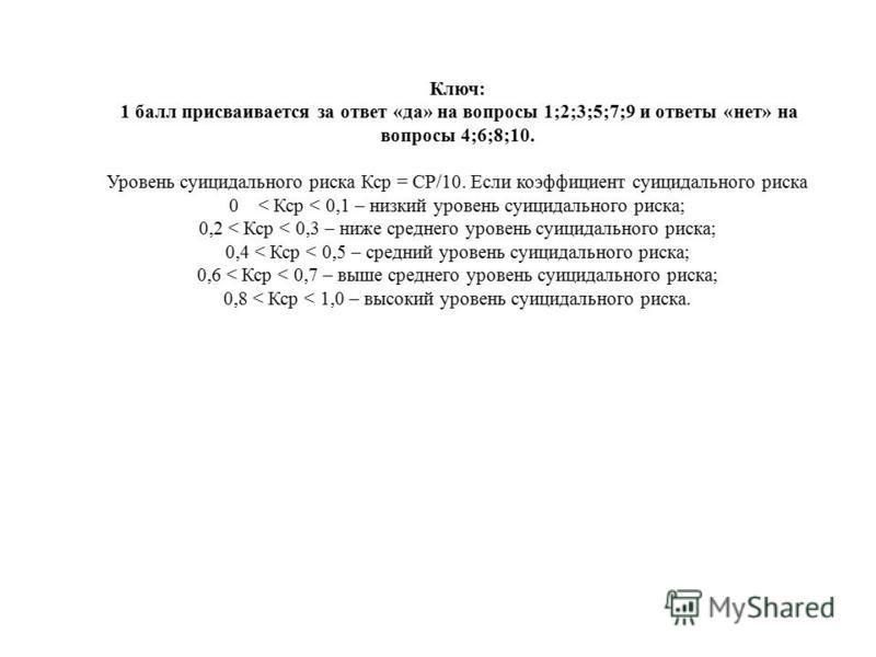 Ключ: 1 балл присваивается за ответ «да» на вопросы 1;2;3;5;7;9 и ответы «нет» на вопросы 4;6;8;10. Уровень суицидального риска Кср = СР/10. Если коэффициент суицидального риска 0 < Кср < 0,1 – низкий уровень суицидального риска; 0,2 < Кср < 0,3 – ни