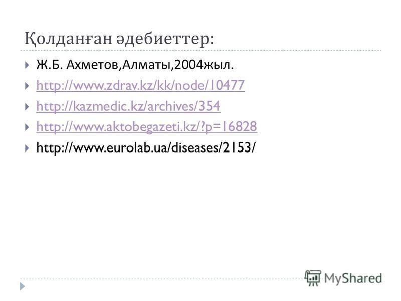 Қолданған әдебиеттер : Ж. Б. Ахметов, Алматы,2004 жыл. http://www.zdrav.kz/kk/node/10477 http://kazmedic.kz/archives/354 http://www.aktobegazeti.kz/?p=16828 http://www.eurolab.ua/diseases/2153/