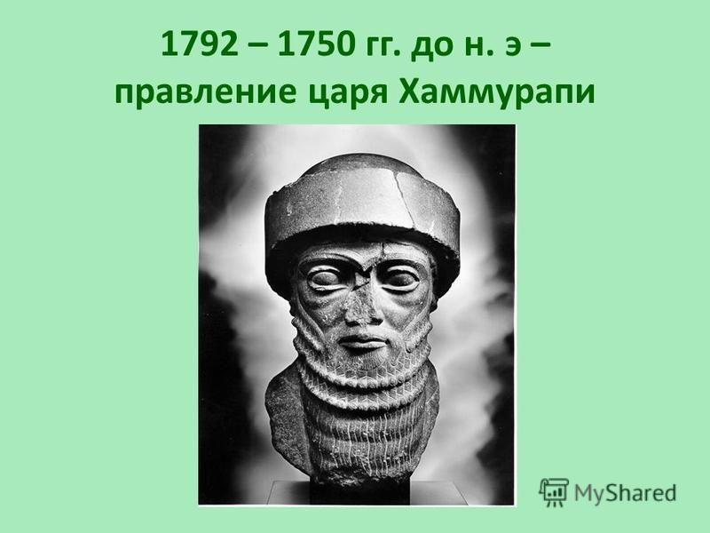1792 – 1750 гг. до н. э – правление царя Хаммурапи