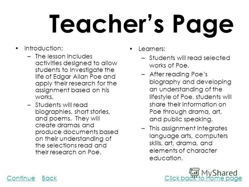 Teachers Page Introduction: –The lesson includes activities designed to allow students to investigate the life of Edgar Allan Poe and apply their research for the assignment based on his works. –Students will read biographies, short stories, and poem