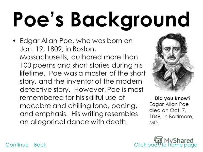 Poes Background Edgar Allan Poe, who was born on Jan. 19, 1809, in Boston, Massachusetts, authored more than 100 poems and short stories during his lifetime. Poe was a master of the short story, and the inventor of the modern detective story. However