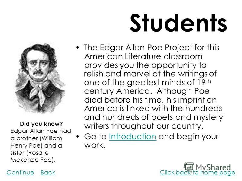 Students The Edgar Allan Poe Project for this American Literature classroom provides you the opportunity to relish and marvel at the writings of one of the greatest minds of 19 th century America. Although Poe died before his time, his imprint on Ame