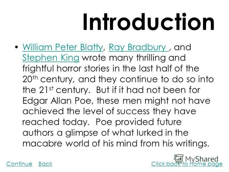 Introduction William Peter Blatty, Ray Bradbury, and Stephen King wrote many thrilling and frightful horror stories in the last half of the 20 th century, and they continue to do so into the 21 st century. But if it had not been for Edgar Allan Poe,