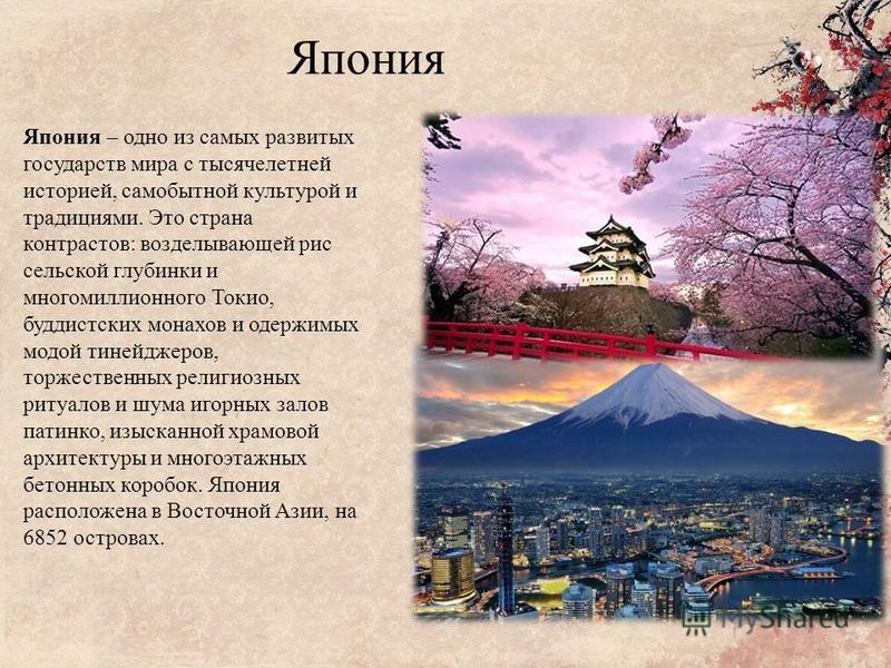 Япония Япония – одно из самых развитых государств мира с тысячелетней историей, самобытной культурой и традициями. Это страна контрастов: возделывающей рис сельской глубинки и многомиллионного Токио, буддистских монахов и одержимых модой тинейджеров,