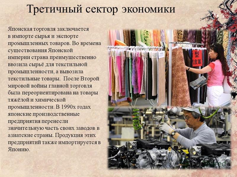 Третичный сектор экономики Японская торговля заключается в импорте сырья и экспорте промышленных товаров. Во времена существования Японской империи страна преимущественно ввозила сырьё для текстильной промышленности, а вывозила текстильные товары. По