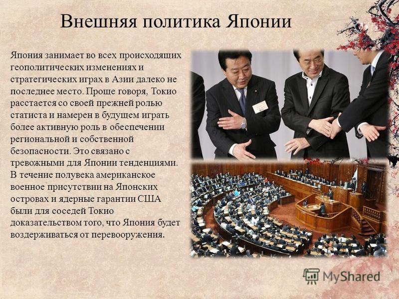 Внешняя политика Японии Япония занимает во всех происходящих геополитических изменениях и стратегических играх в Азии далеко не последнее место. Проще говоря, Токио расстается со своей прежней ролью статиста и намерен в будущем играть более активную