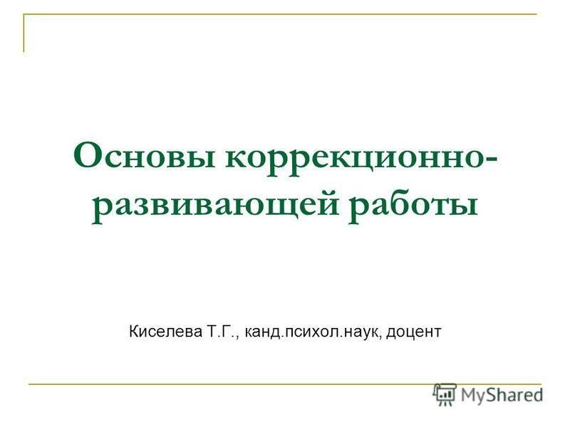 Основы коррекционно- развивающей работы Киселева Т.Г., канд.психол.наук, доцент