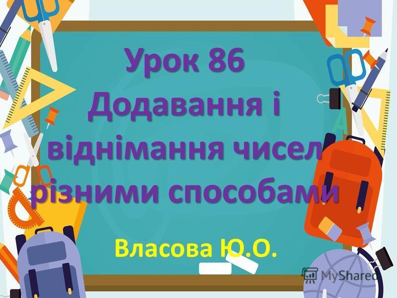 Урок 86 Додавання і віднімання чисел різними способами Власова Ю.О.