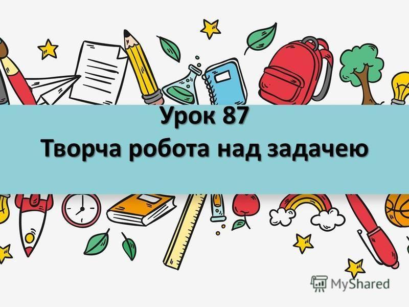 Урок 87 Творча робота над задачею