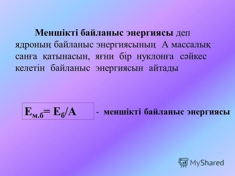 Мыс: 13 Al 27 ядросының байланыс энергиясын табыңдар. Бер: 13 Al 27 A=Z+N; N=A –Z = 27-13=14 Z=13, A=27 Е б = ΔM*931,5 МэВ М= Z*m Н + N*m n – M а Т/к: Е б - ? Е б = (Z*m Н + N*m n – M а ) *931,МэВ Е б =(13 *1,0078 + 14*1,0086 – 26,9814) *931,МэВ = (1