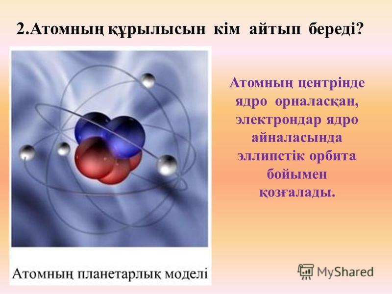 1.Атом құрылысының «планетарлық» моделін ұсынған ғалым кім? Қай елдің ғалымы? Қай жылы ұсынды? Ағылшын ғалымы Э.Резерфорд, 1911 жылы