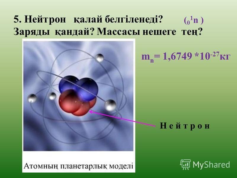4.Протон қалай белгіленеді? Заряды қандай? Массасы нешеге тең? ( 1 1 р) П р о т о н m p = 1,6726 *10 -27 кг