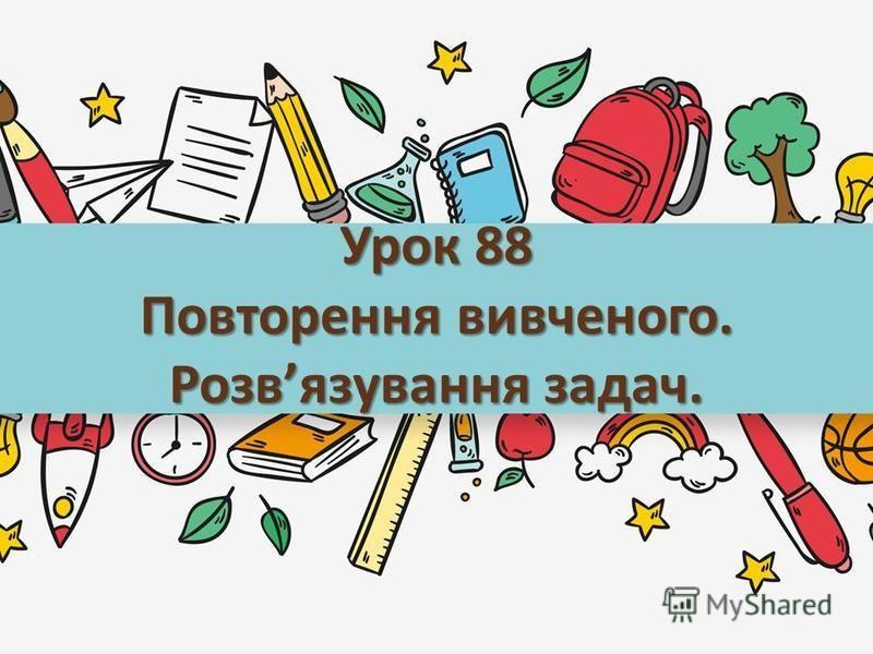 Урок 88 Повторення вивченого. Розвязування задач.