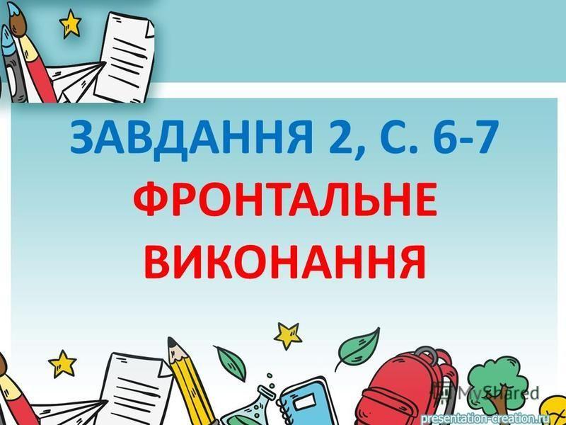 ЗАВДАННЯ 2, С. 6-7 ФРОНТАЛЬНЕ ВИКОНАННЯ