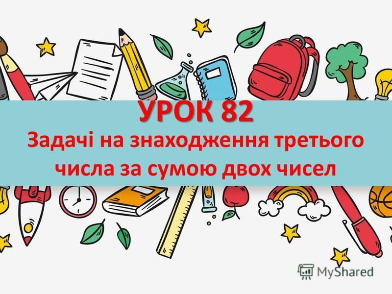 УРОК 82 Задачі на знаходження третього числа за сумою двох чисел