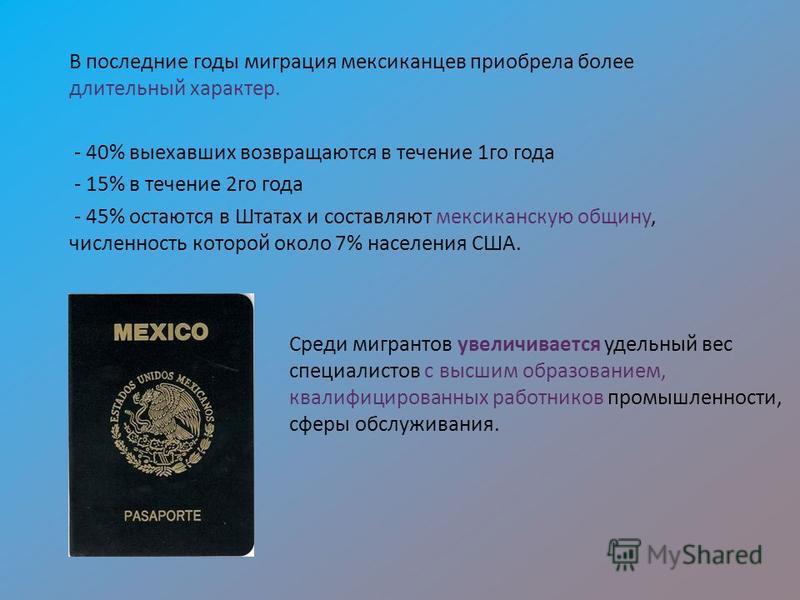 В последние годы миграция мексиканцев приобрела более длительный характер. - 40% выехавших возвращаются в течение 1 го года - 15% в течение 2 го года - 45% остаются в Штатах и составляют мексиканскую общину, численность которой около 7% населения США