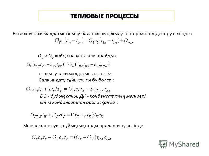 ТЕПЛОВЫЕ ПРОЦЕССЫ Екі жилу тасымалдағыш жилу балансының жилу теңгерімін теңдестіру кезінде : Q a и Q о кейде назарға алынбайды : т - жилу тасымалдағыш, n - өнім. Салқындату сұйықтығы бу бокса : DG - будың саны, ДК - конденсаттың мөлшері. Өнім конденс