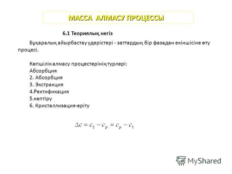 МАССА АЛМАСУ ПРОЦЕССЫ 6.1 Теориялық негіз Бұқаралық айырбастау үдерістері - заттардың бір фаза дан екіншісіне өту процесі. Көпшілік алмазу процестерінің түрлері: Абсорбция 2. Абсорбция 3. Экстракция 4. Ректификация 5.кептіру 6. Кристаллизация-еріту