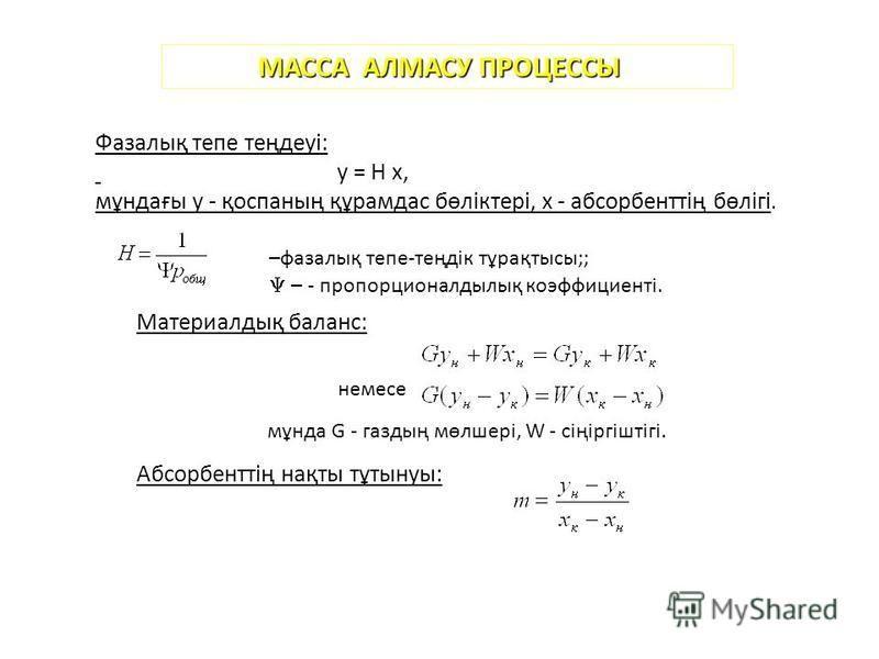 МАССА АЛМАСУ ПРОЦЕССЫ Фазалық тепе теңдеуі: y = H x, мұндағы y - қоспаның құрамдас бөліктері, x - абсорбенттің бөлігі. –фазалық тепе-теңдік тұрақтысы;; – - пропорционалдылық коэффициенті. Материалдық баланс: немэссе мұнда G - газдың мөлшері, W - сіңі