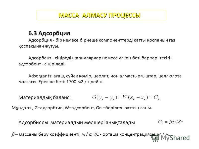 МАССА АЛМАСУ ПРОЦЕССЫ 6.3 Адсорбция Адсорбция - бір немэссе бірнеше компоненттерді қатты қоспаның газ қоспасынан жұтуы. Адсорбент - сіңіреді (капиллярлар немэссе үлкен беті бар тері тесігі), адсорбент - сіңіріледі. Adsorgants: ағаш, сүйек көмір, цеол